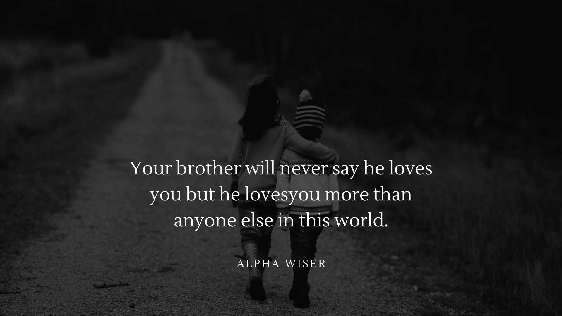 Your brother will never say he loves you but he loves you more than anyone else in this world (1)