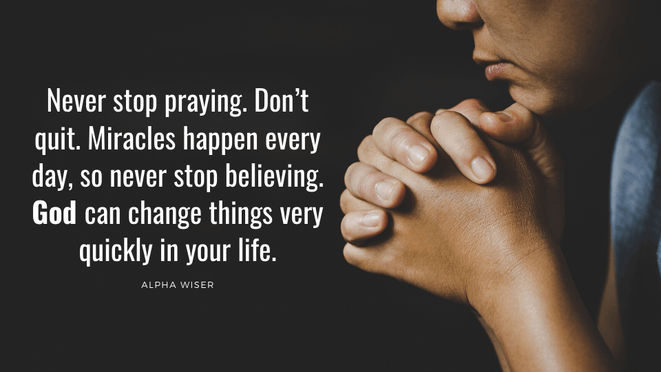 Never stop praying. Don't quit. Miracles happen every day, so never stop believing. God can change things very quickly in your life.
