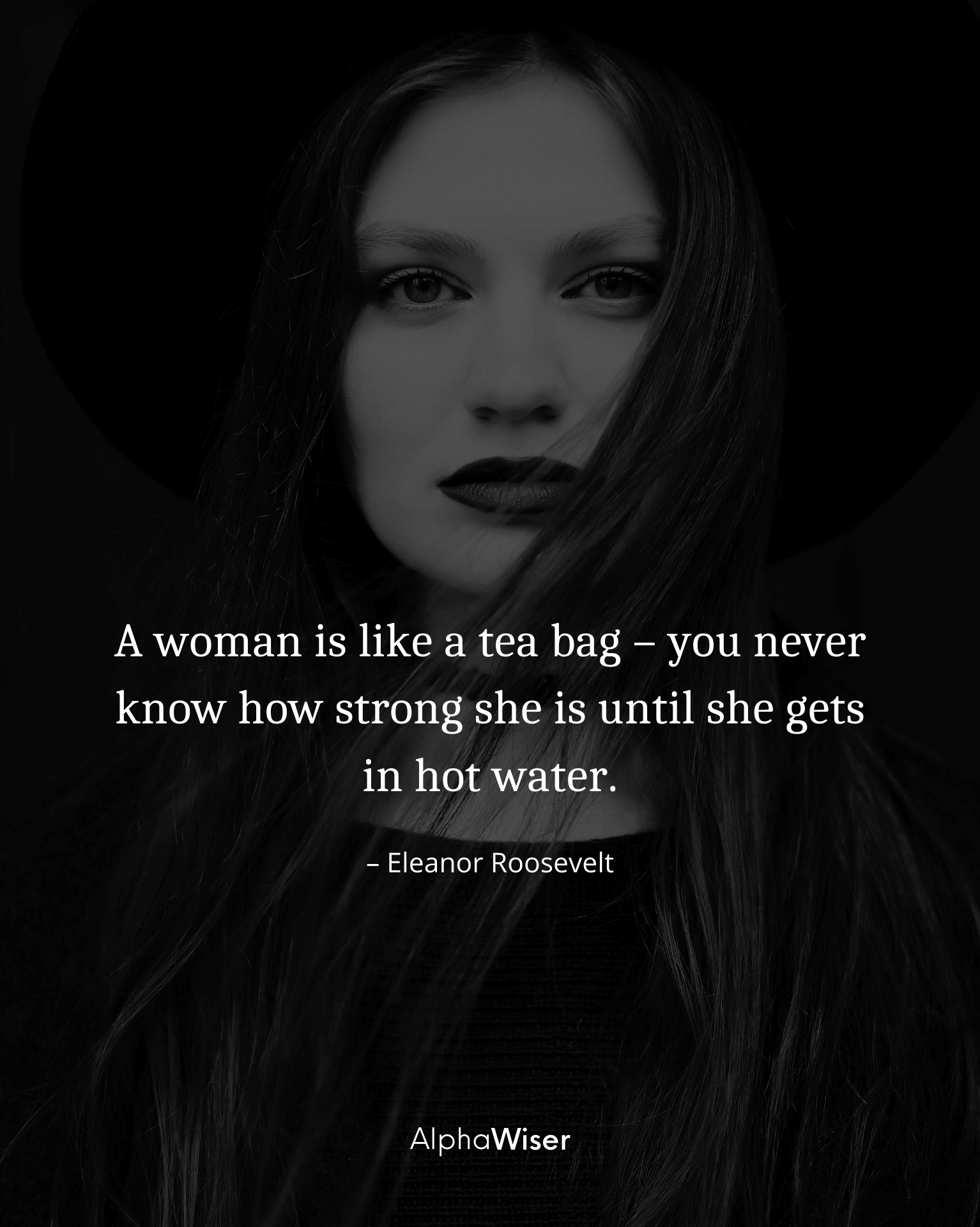 A woman is like a tea bag – you never know how strong she is until she gets in hot water.
