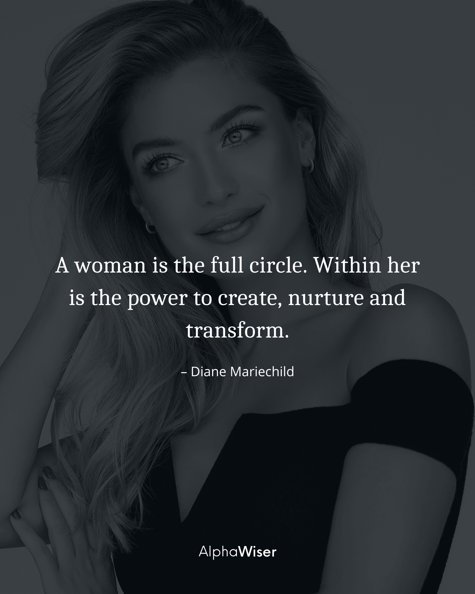 A woman is the full circle. Within her is the power to create, nurture and transform.