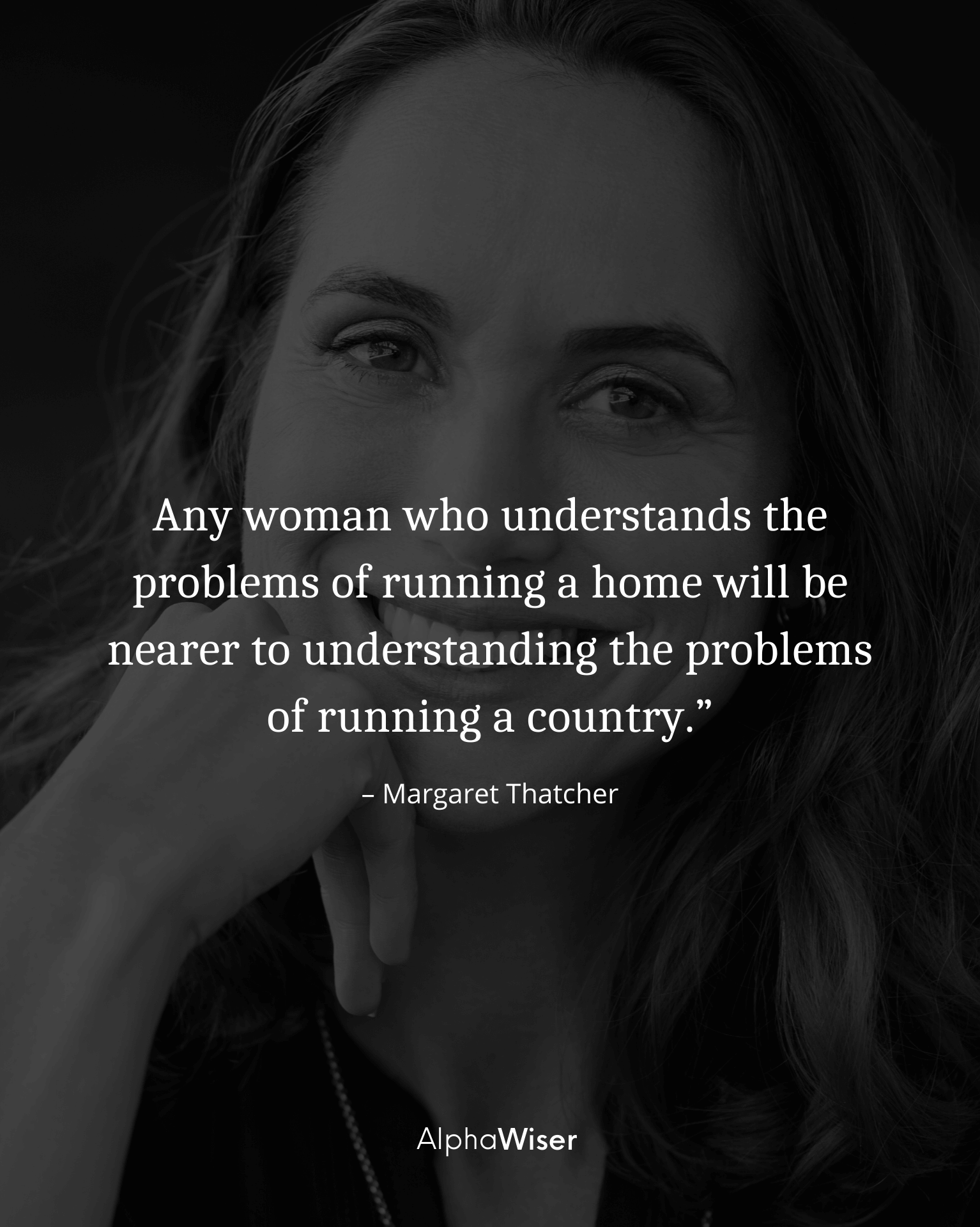 Any woman who understands the problems of running a home will be nearer to understanding the problems of running a country.