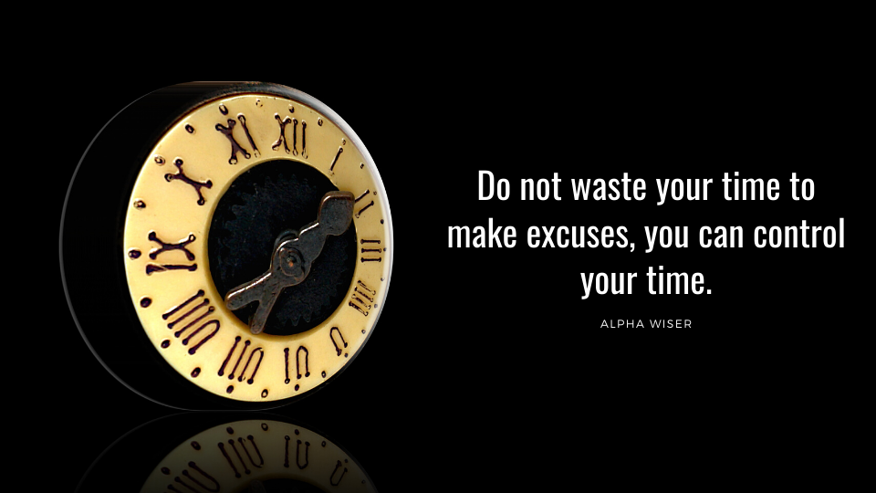 Do not waste your time to make excuses, you can control your time