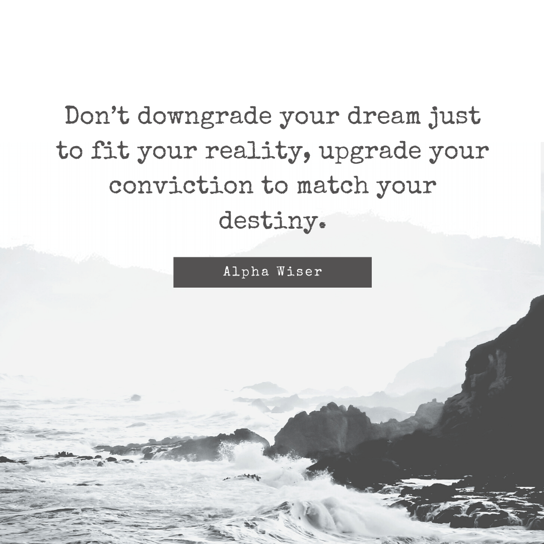 Don't downgrade your dream just to fit your reality, upgrade your conviction to match your destiny.