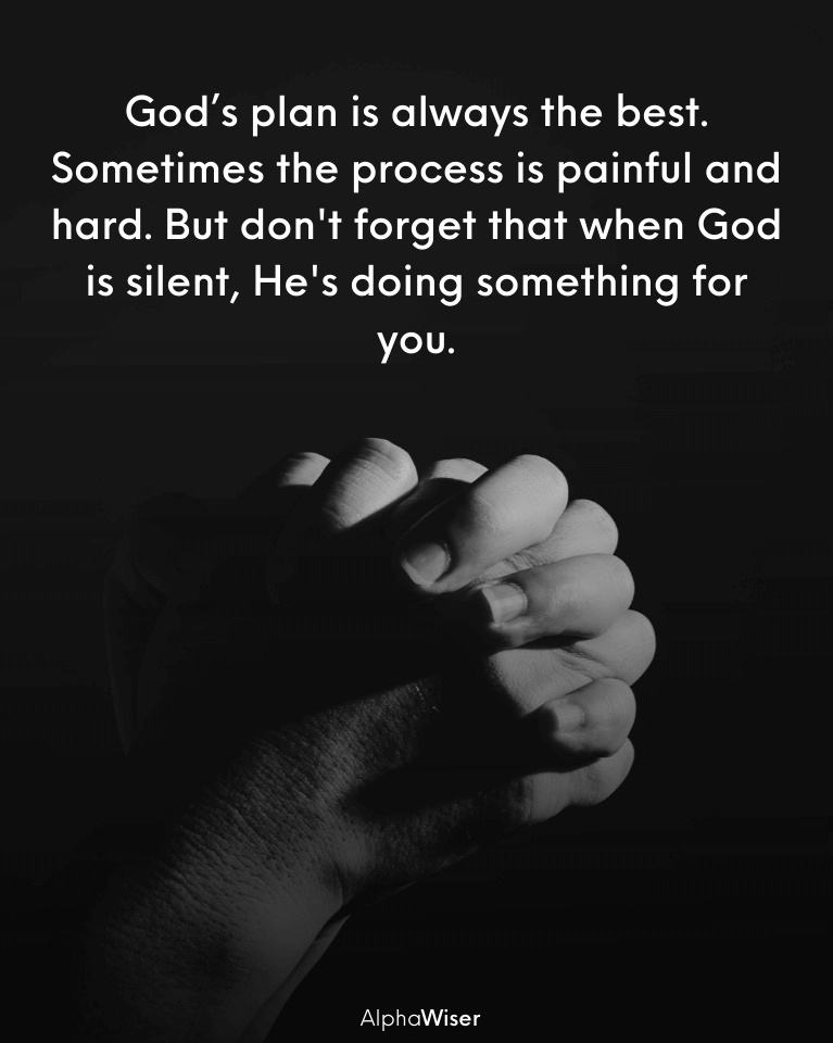 God's plan is always the best. Sometimes the process is painful and hard.