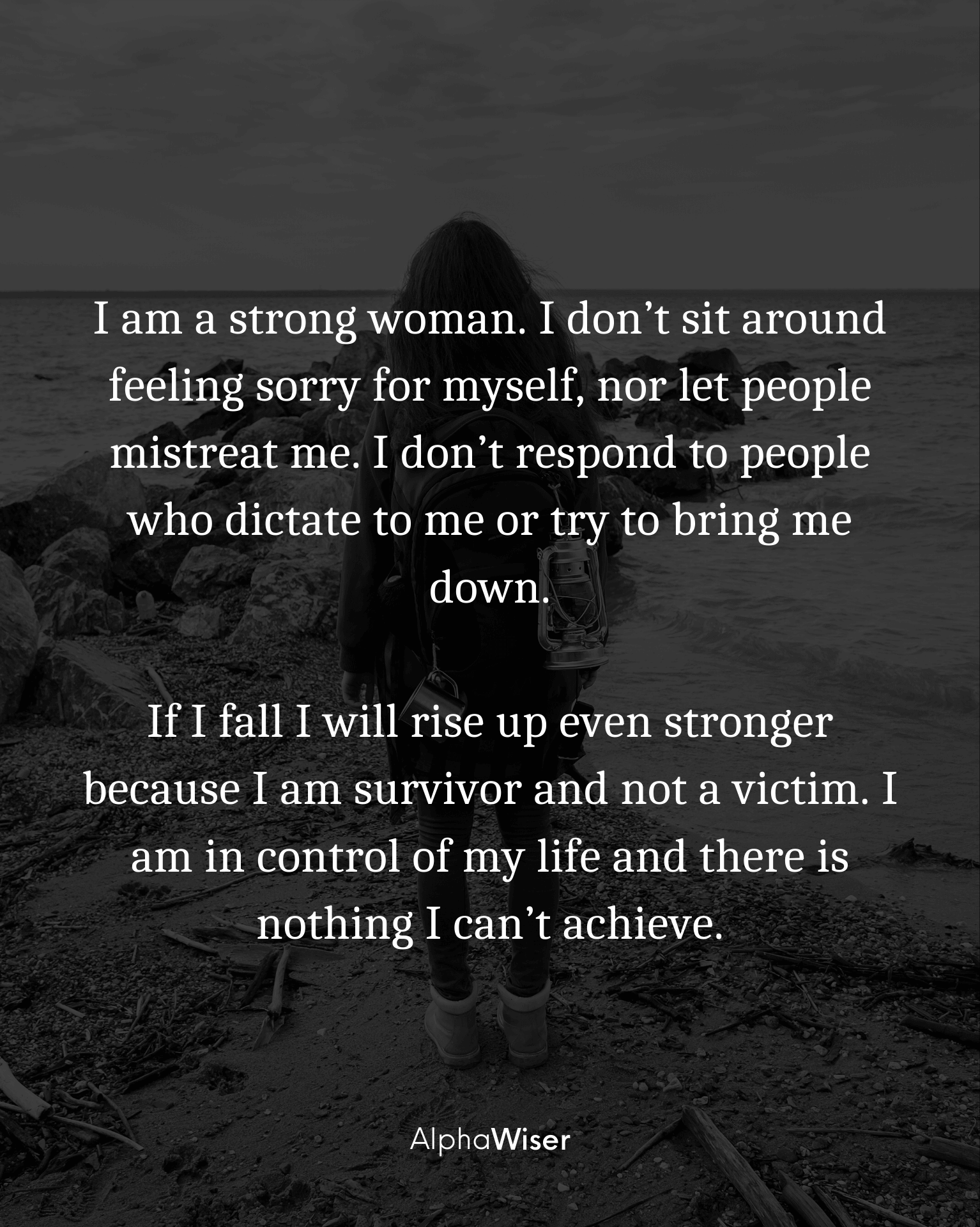 I am a strong woman. I don't sit around feeling sorry for myself, nor let people mistreat me. I don't respond to people who dictate to me or try to bring me down.
