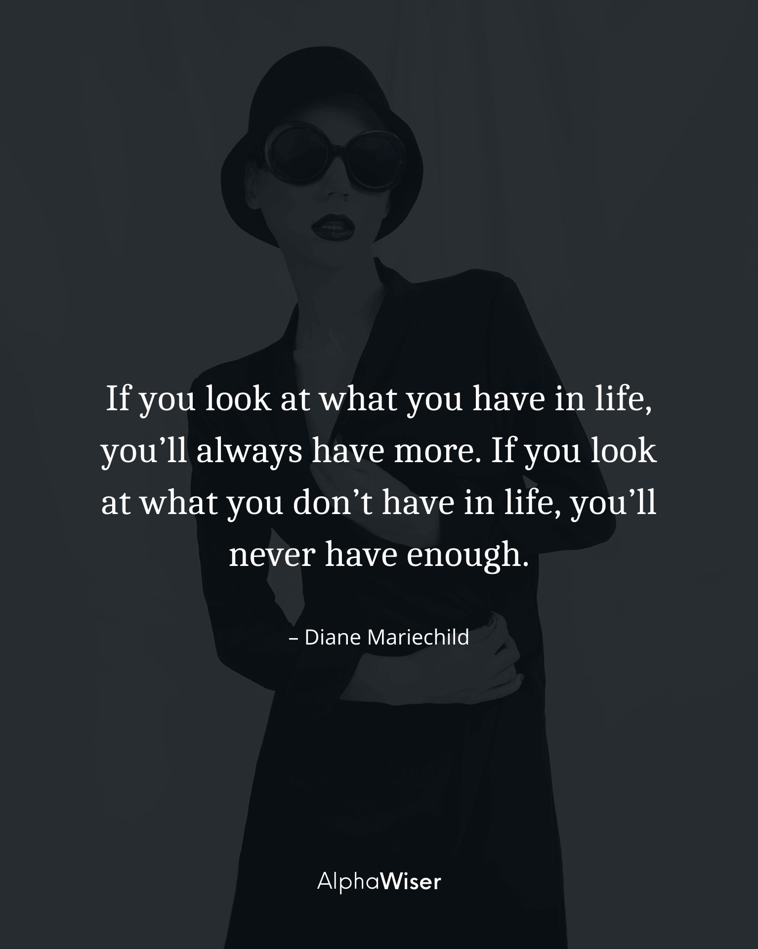 If you look at what you have in life, you'll always have more. If you look at what you don't have in life, you'll never have enough.