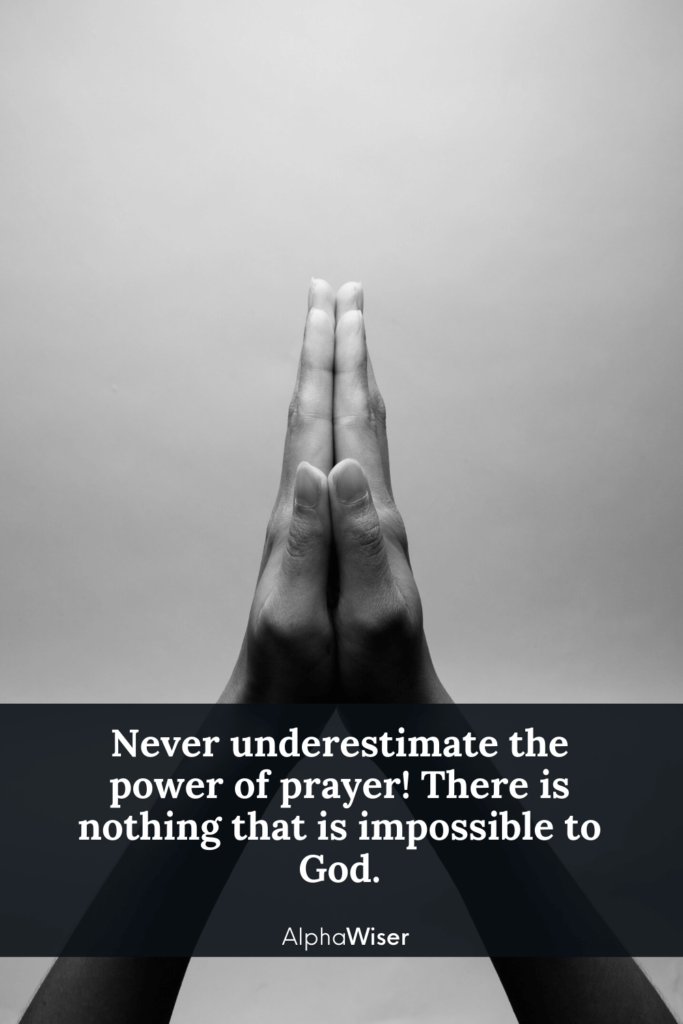 Never underestimate the power of prayer! There is nothing that is impossible to God.