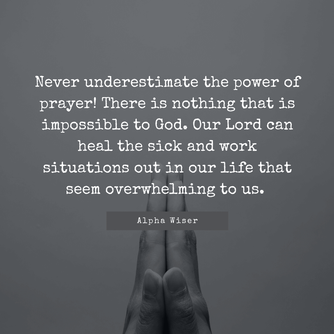 Never underestimate the power of prayer! There is nothing that is impossible to God