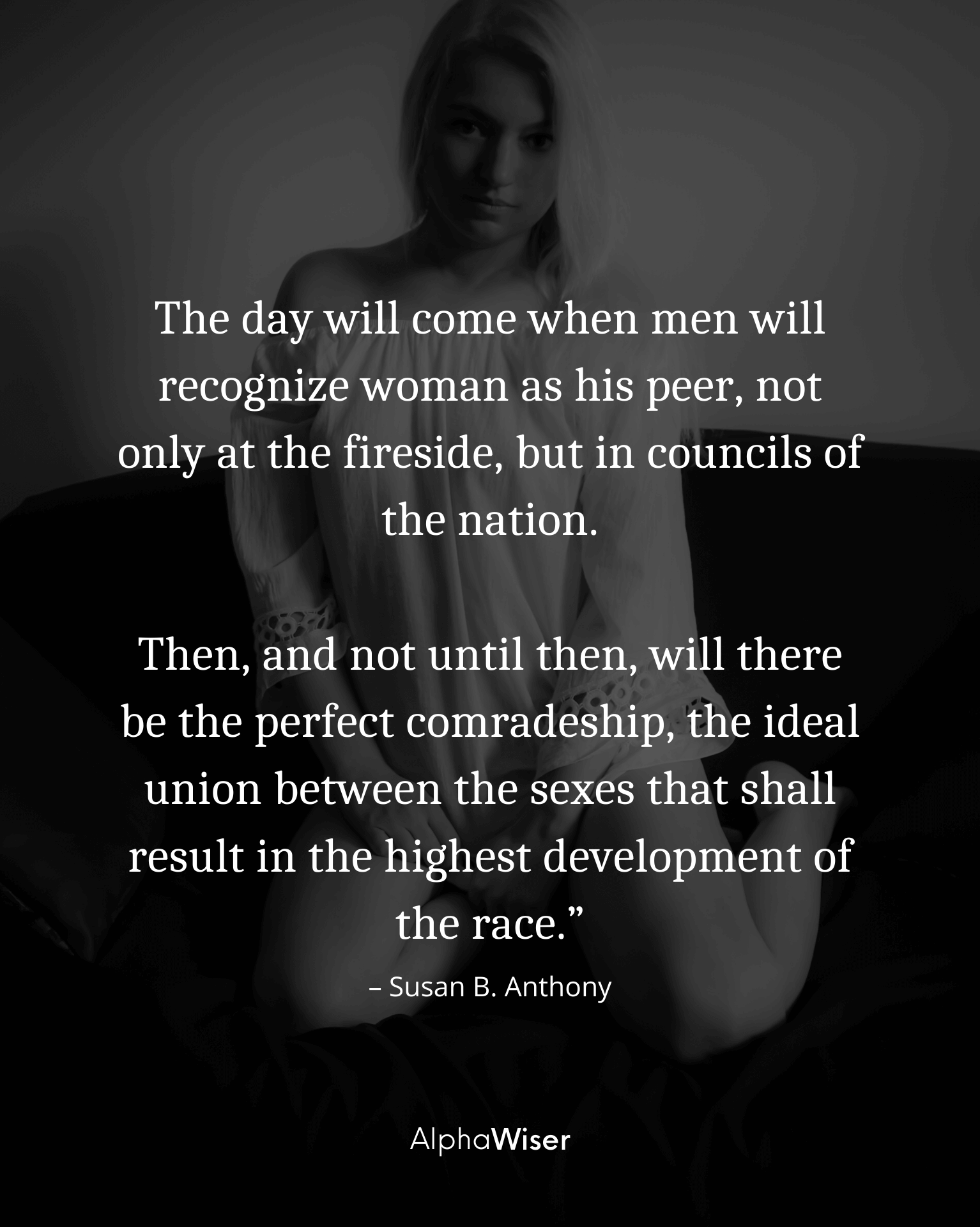 The day will come when men will recognize woman as his peer, not only at the fireside, but in councils of the nation.