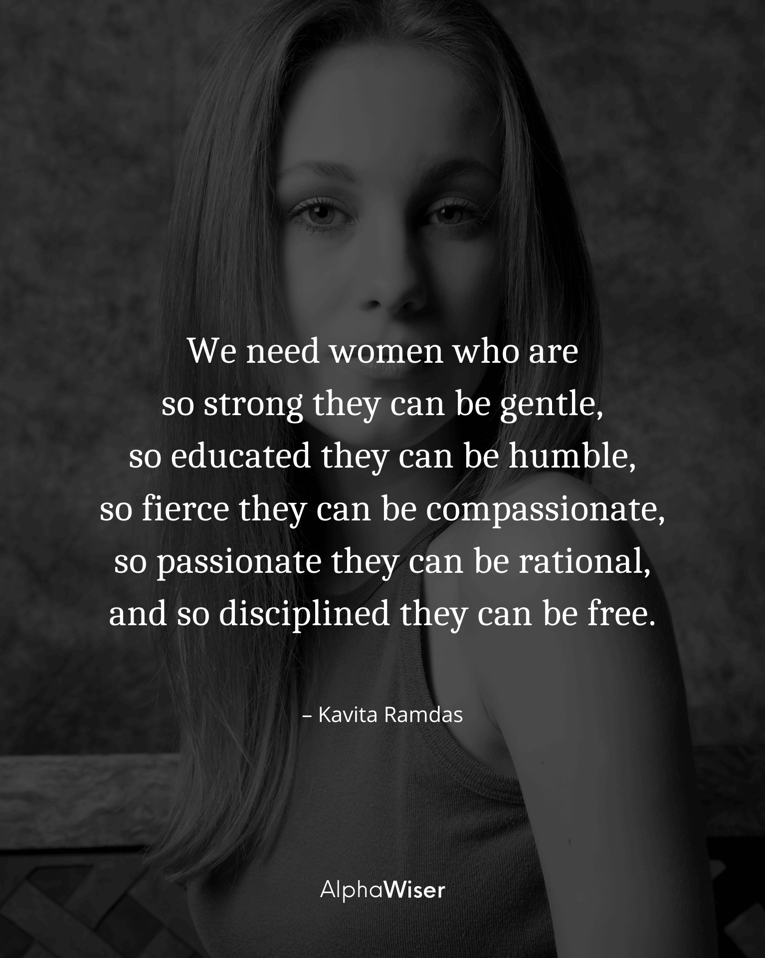 We need women who are so strong they can be gentle, so educated they can be humble, so fierce they can be compassionate
