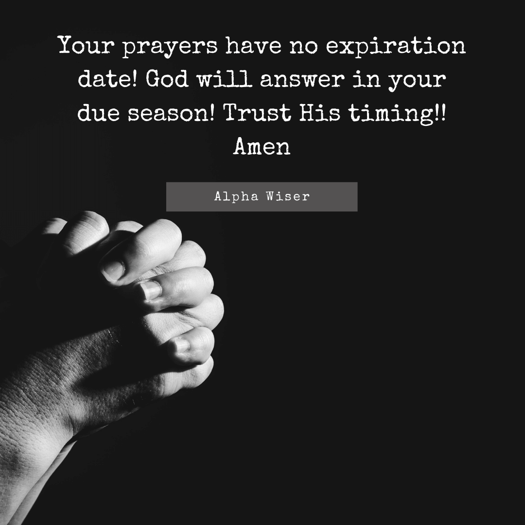 Your prayers have no expiration date! God will answer in your due season! Trust His timing.