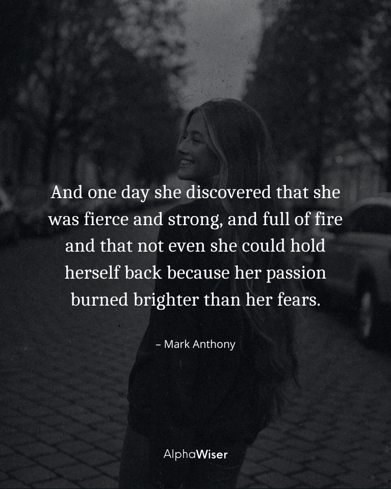 And one day she discovered that she was fierce and strong, and full of fire and that not even she could hold herself back because her passion burned brighter than her fears.
