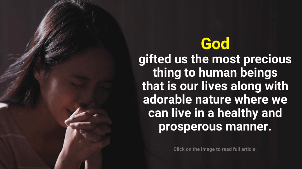 God gifted us the most precious thing to human beings that is our lives along with adorable nature where we can live in a healthy and prosperous manner.