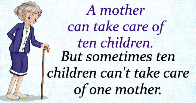 a mother can take care of ten children. But sometimes ten children can't take care of one mother.