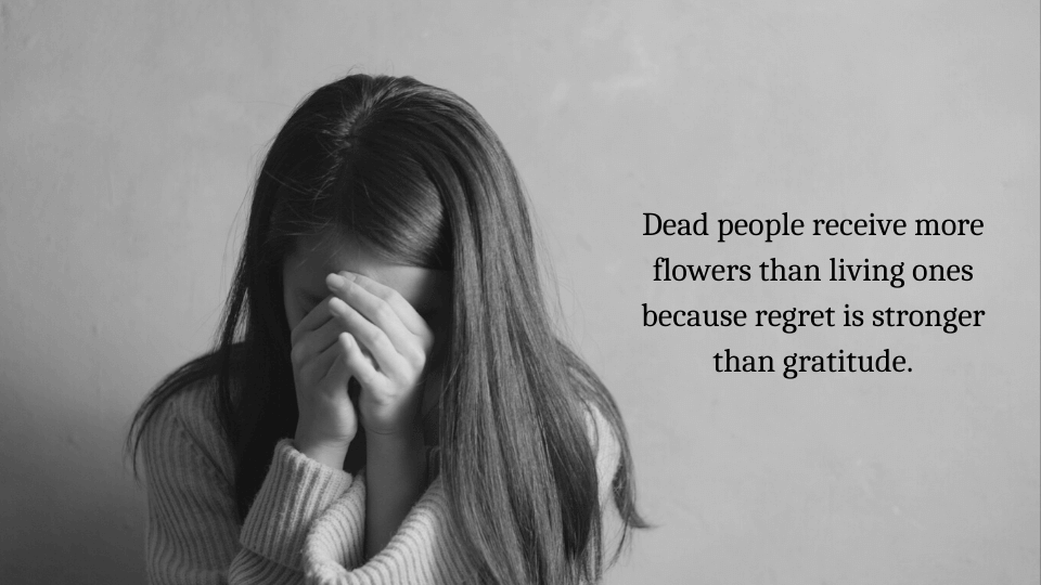 Dead people receive more flowers than living ones because regret is stronger than gratitude.
