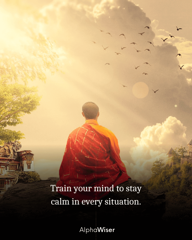 Train your mind to stay calm in every situation.