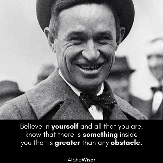 Believe in yourself and all that you are, know that there is something inside you that is greater than any obstacle.
