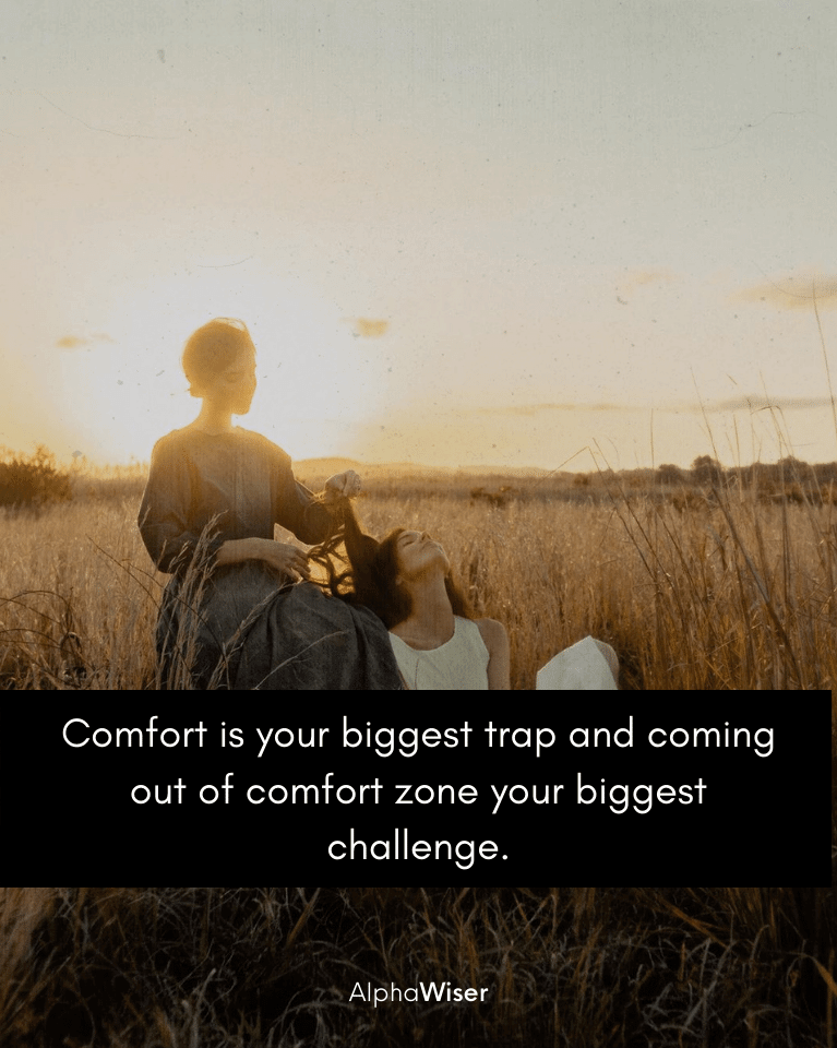 Comfort is your biggest trap and coming out of comfort zone your biggest challenge.