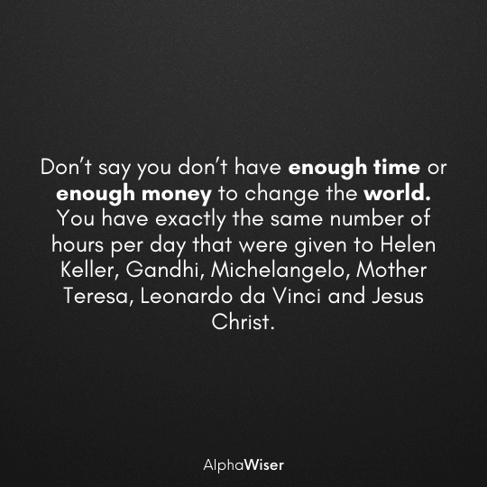 Don't say you don't have enough time or enough money to change the world. You have exactly the same number of hours per day