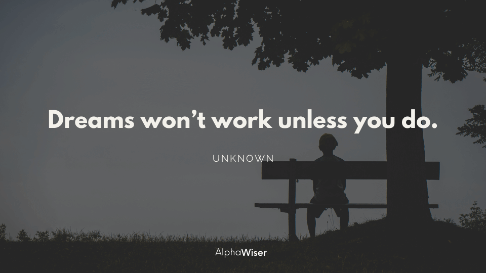 Dreams won't work unless you do.