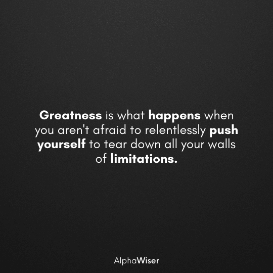 Greatness is what happens when you aren't afraid to relentlessly push yourself to tear down all your walls of limitations.