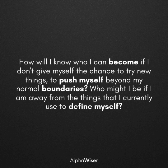 How will I know who I can become if I don't give myself the chance to try new things, to push myself beyond my normal boundaries.