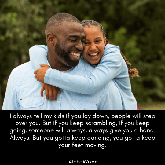 I always tell my kids if you lay down, people will step over you. But if you keep scrambling, if you keep going, someone will always, always give you a hand. Always.