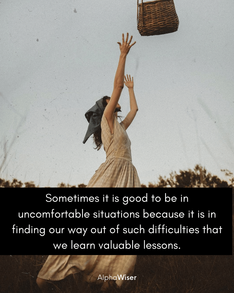 Sometimes it is good to be in uncomfortable situations because it is in finding our way out of such difficulties that we learn valuable lessons.