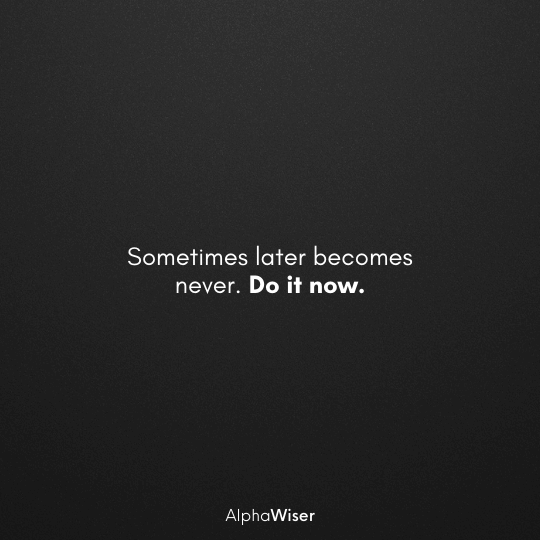 Sometimes later becomes never. Do it now