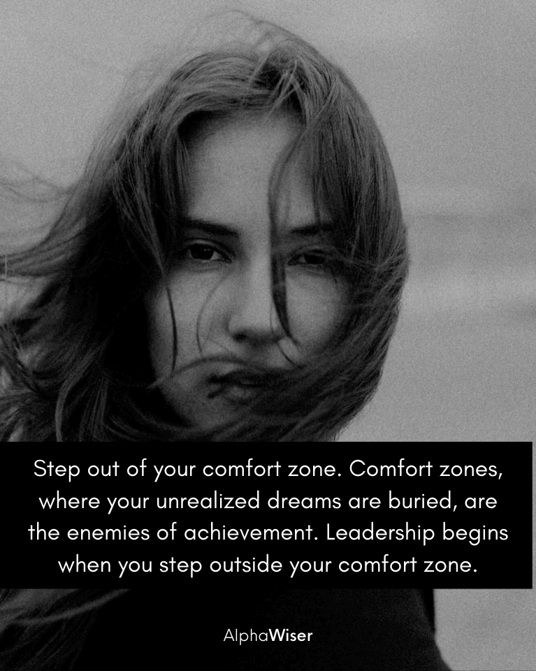 Step out of your comfort zone. Comfort zones, where your unrealized dreams are buried, are the enemies of achievement. Leadership begins when you step outside your comfort zone.