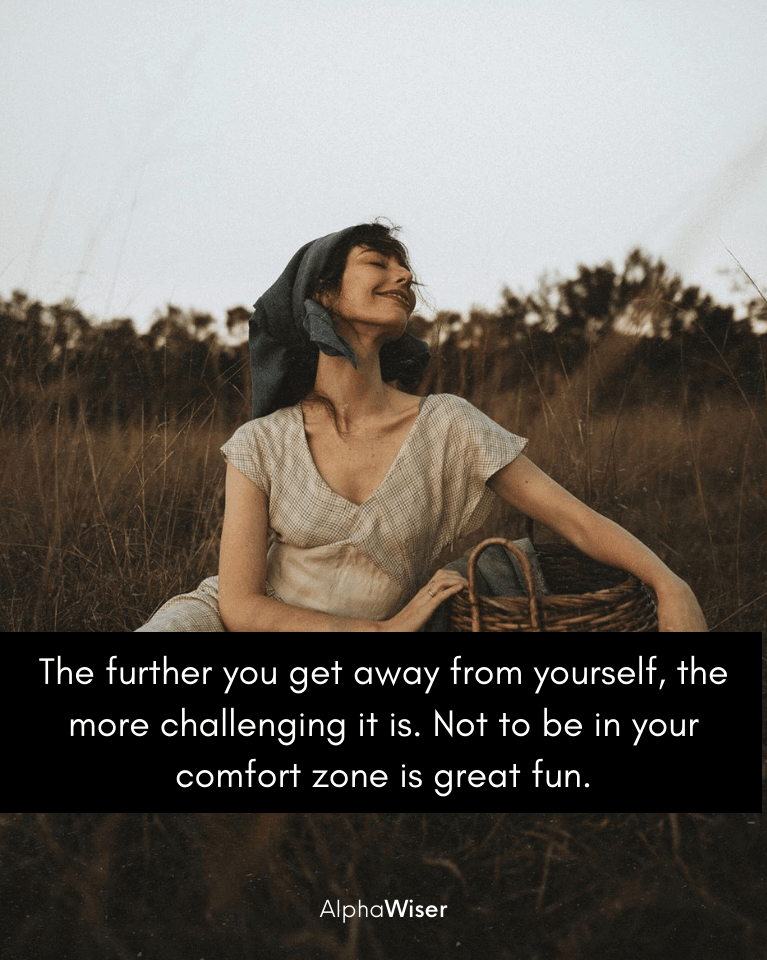 The further you get away from yourself, the more challenging it is. Not to be in your comfort zone is great fun.