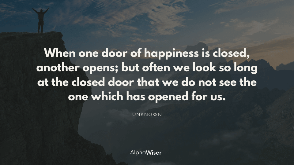 When one door of happiness is closed, another opens; but often we look so long at the closed door that we do not see the one which has opened for us.