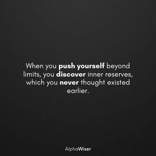 When you push yourself beyond limits, you discover inner reserves, which you never thought existed earlier.