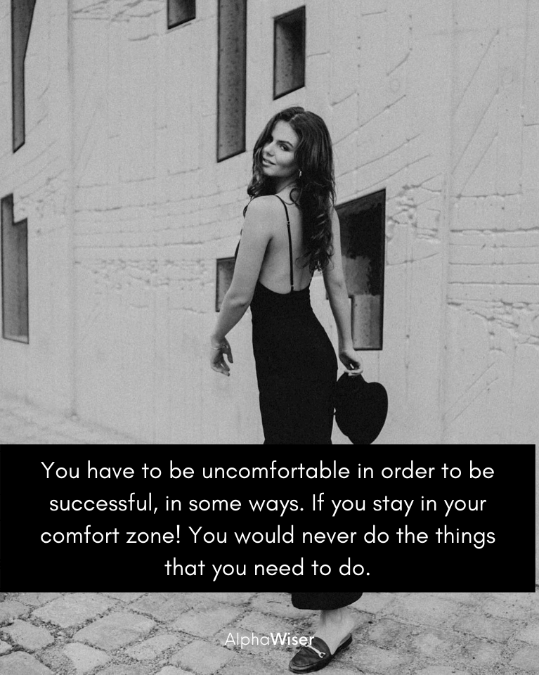 You have to be uncomfortable in order to be successful, in some ways. If you stay in your comfort zone! You would never do the things that you need to do.