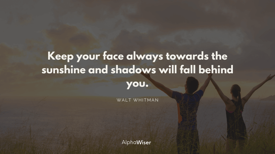 Keep your face always towards the sunshine and shadows will fall behind you.