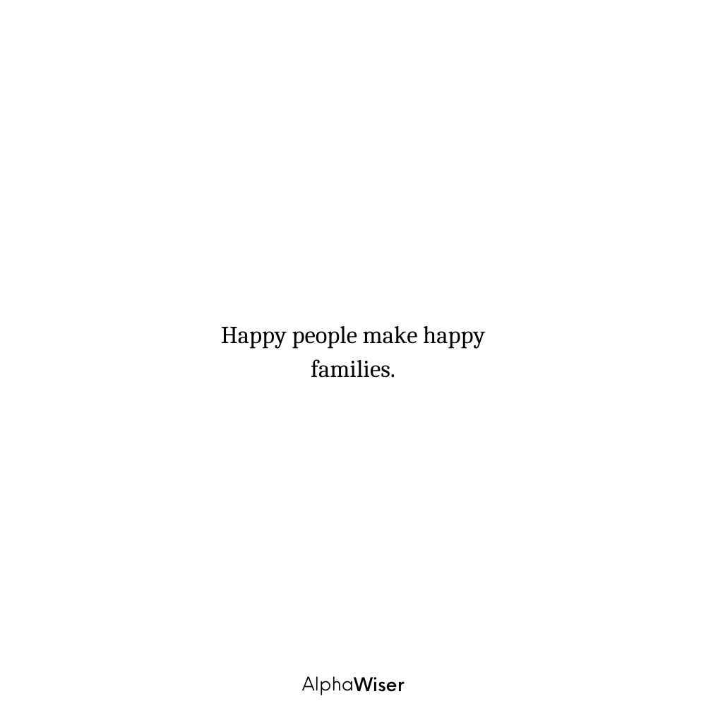 Happy people make happy families.