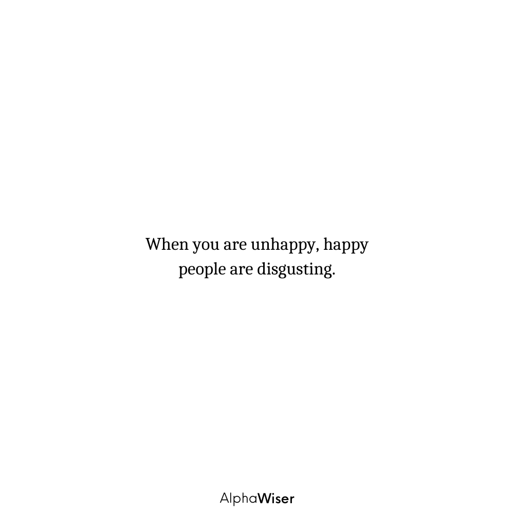 When you are unhappy, happy people are disgusting.