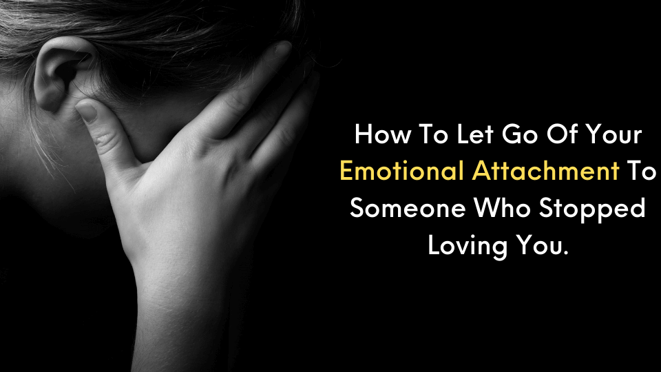 How To Let Go Of Your Emotional Attachment To Someone Who Stopped Loving You