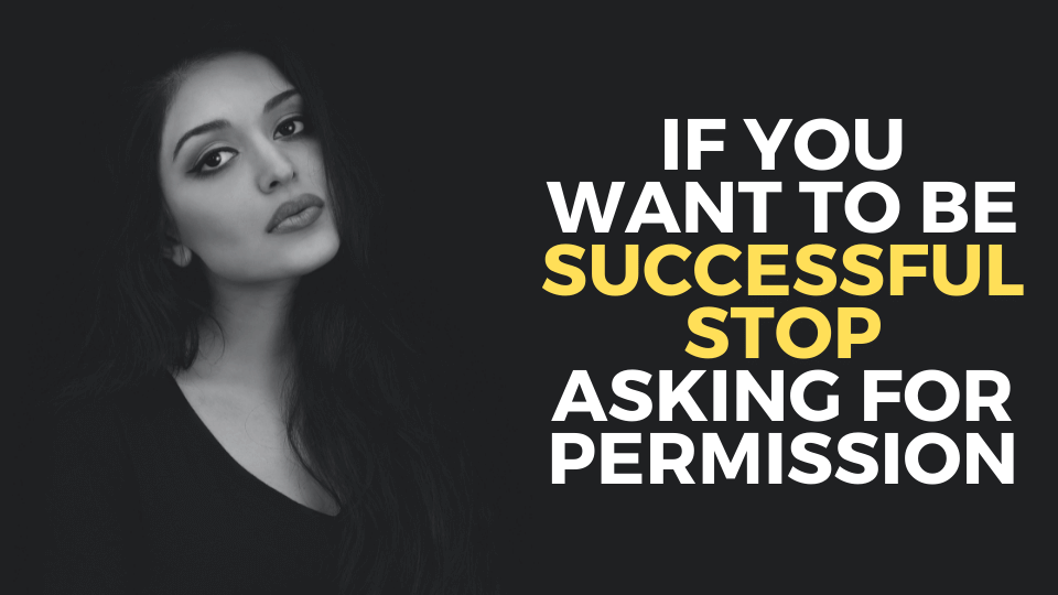 If You Want to Be Successful Stop Asking for Permission